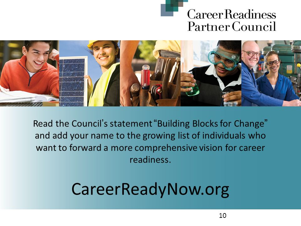 10 Read the Council s statement Building Blocks for Change and add your name to the growing list of individuals who want to forward a more comprehensive vision for career readiness.