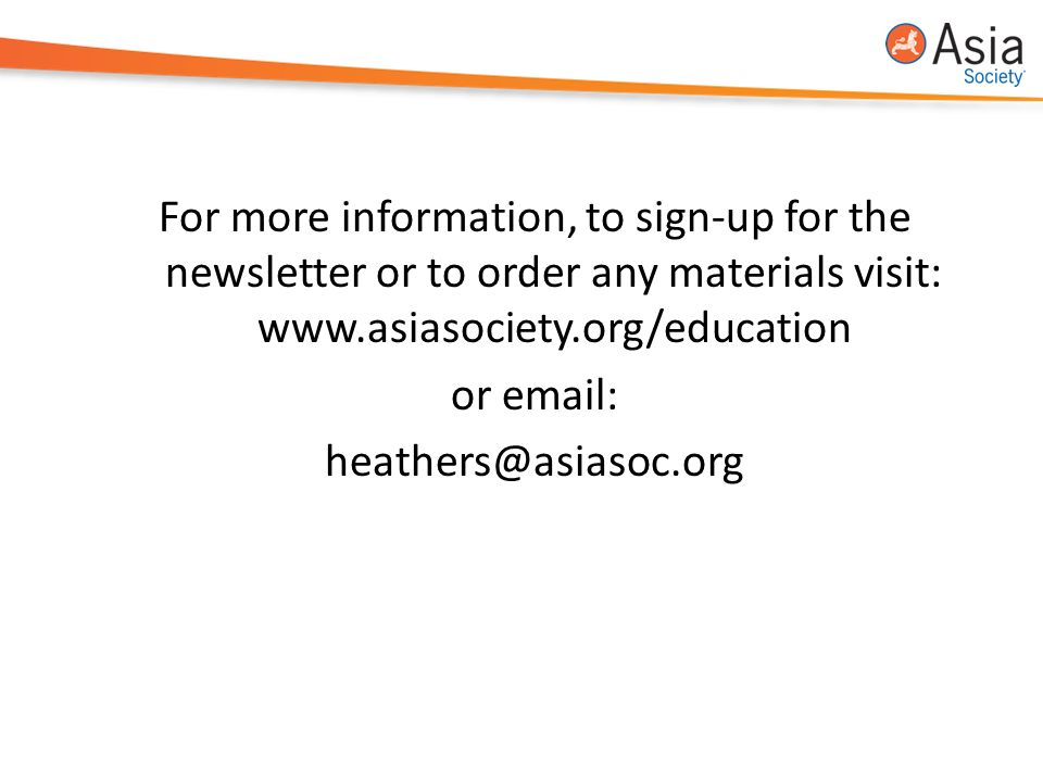 For more information, to sign-up for the newsletter or to order any materials visit: www.asiasociety.org/education or email: heathers@asiasoc.org