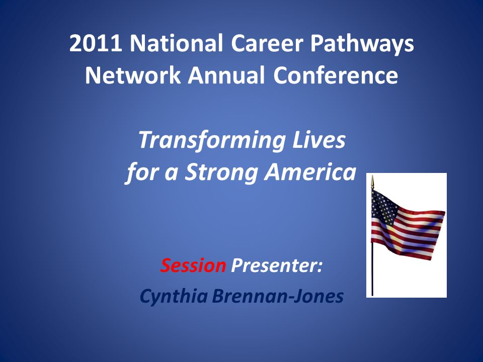 2011 National Career Pathways Network Annual Conference Transforming Lives for a Strong America Session Presenter: Cynthia Brennan-Jones