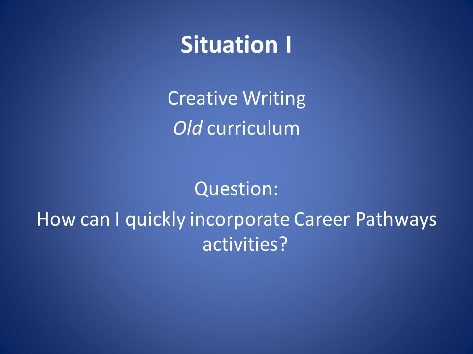 Situation I Creative Writing Old curriculum Question: How can I quickly incorporate Career Pathways activities