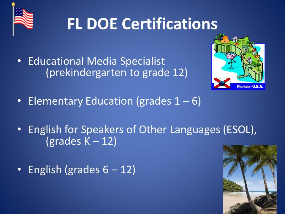 FL DOE Certifications Educational Media Specialist (prekindergarten to grade 12) Elementary Education (grades 1 – 6) English for Speakers of Other Languages (ESOL), (grades K – 12) English (grades 6 – 12)