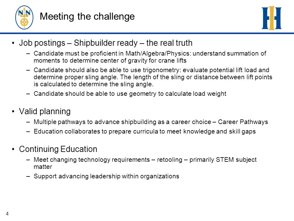 Meeting the challenge Job postings – Shipbuilder ready – the real truth –Candidate must be proficient in Math/Algebra/Physics: understand summation of moments to determine center of gravity for crane lifts –Candidate should also be able to use trigonometry: evaluate potential lift load and determine proper sling angle.