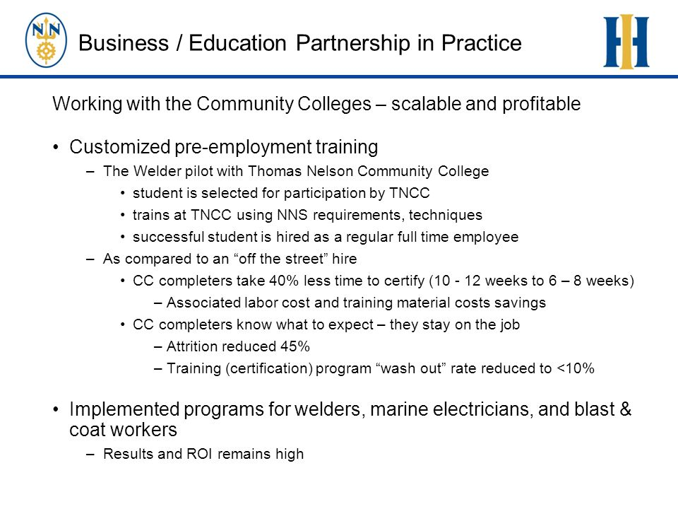 Business / Education Partnership in Practice Working with the Community Colleges – scalable and profitable Customized pre-employment training –The Welder pilot with Thomas Nelson Community College student is selected for participation by TNCC trains at TNCC using NNS requirements, techniques successful student is hired as a regular full time employee –As compared to an off the street hire CC completers take 40% less time to certify ( weeks to 6 – 8 weeks) –Associated labor cost and training material costs savings CC completers know what to expect – they stay on the job –Attrition reduced 45% –Training (certification) program wash out rate reduced to <10% Implemented programs for welders, marine electricians, and blast & coat workers –Results and ROI remains high