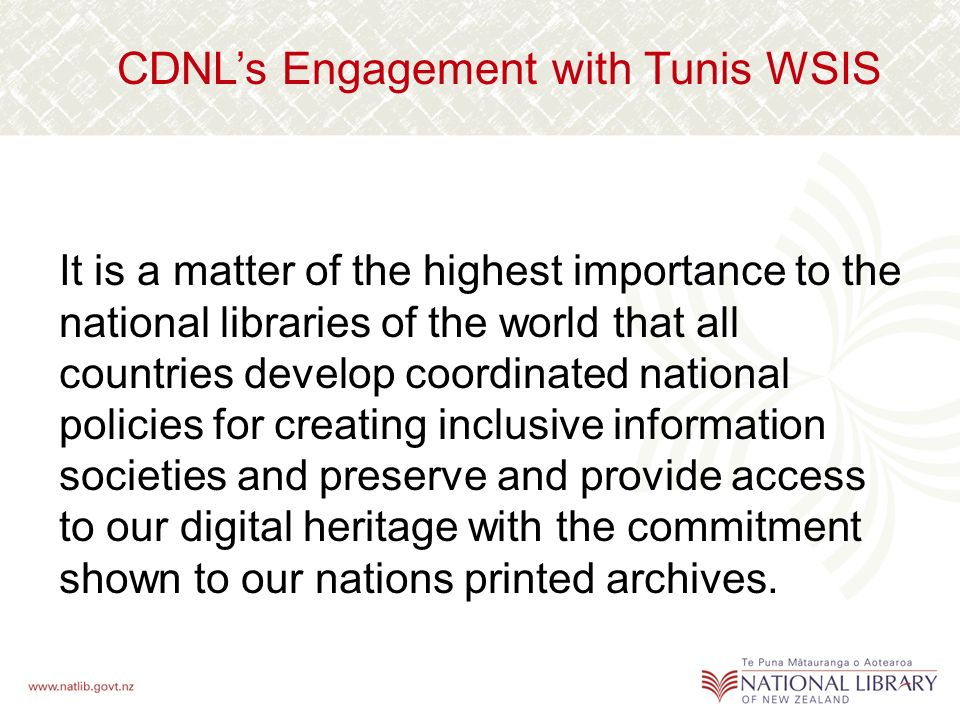CDNLs Engagement with Tunis WSIS It is a matter of the highest importance to the national libraries of the world that all countries develop coordinated national policies for creating inclusive information societies and preserve and provide access to our digital heritage with the commitment shown to our nations printed archives.