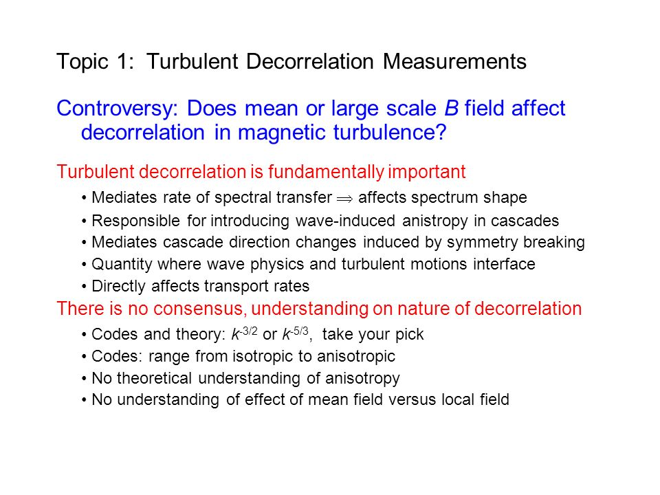 Topic 1: Turbulent Decorrelation Measurements Controversy: Does mean or large scale B field affect decorrelation in magnetic turbulence.