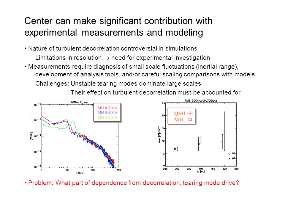 Center can make significant contribution with experimental measurements and modeling Nature of turbulent decorrelation controversial in simulations Limitations in resolution need for experimental investigation Measurements require diagnosis of small scale fluctuations (inertial range), development of analysis tools, and/or careful scaling comparisons with models Challenges:Unstable tearing modes dominate large scales Their effect on turbulent decorrelation must be accounted for Problem: What part of dependence from decorrelation, tearing mode drive?