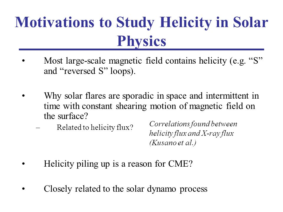 Motivations to Study Helicity in Solar Physics Most large-scale magnetic field contains helicity (e.g.