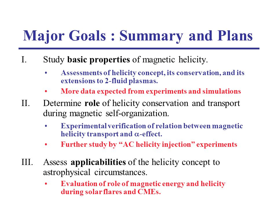 Major Goals : Summary and Plans I.Study basic properties of magnetic helicity. II.Determine role of helicity conservation and transport during magneti