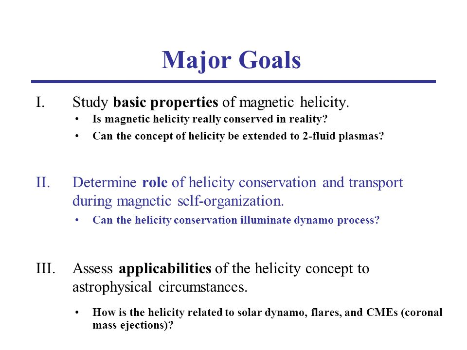 Major Goals I.Study basic properties of magnetic helicity. II.Determine role of helicity conservation and transport during magnetic self-organization.