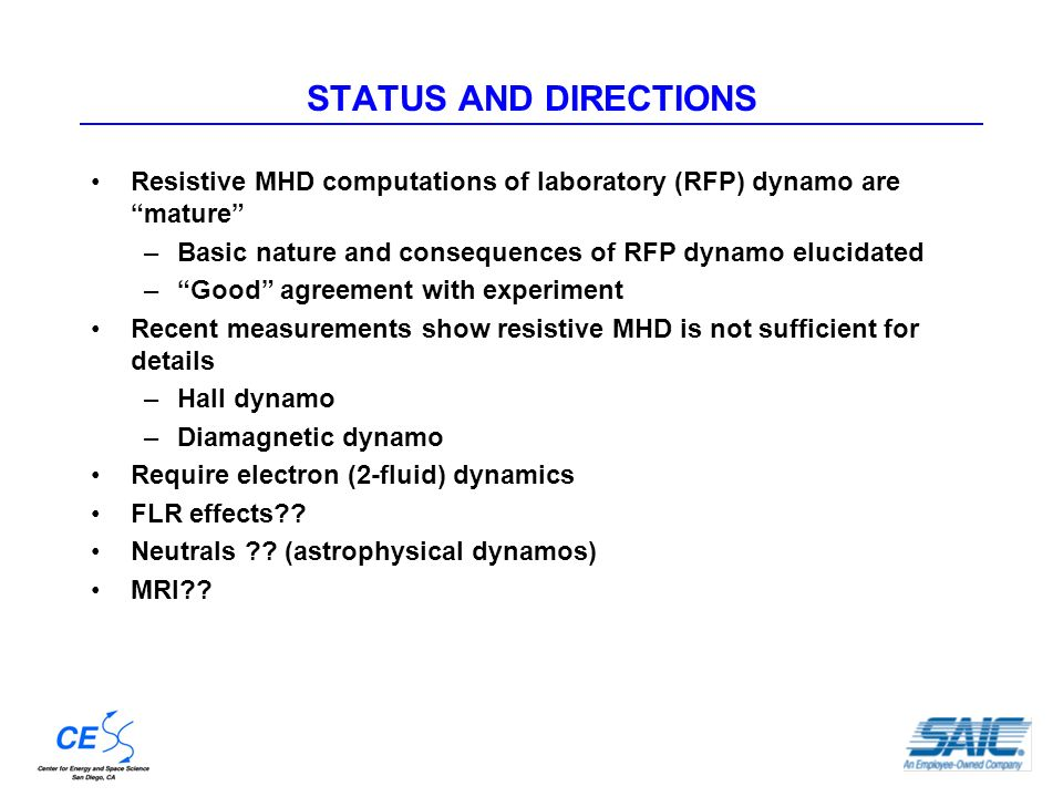 STATUS AND DIRECTIONS Resistive MHD computations of laboratory (RFP) dynamo are mature –Basic nature and consequences of RFP dynamo elucidated –Good agreement with experiment Recent measurements show resistive MHD is not sufficient for details –Hall dynamo –Diamagnetic dynamo Require electron (2-fluid) dynamics FLR effects .