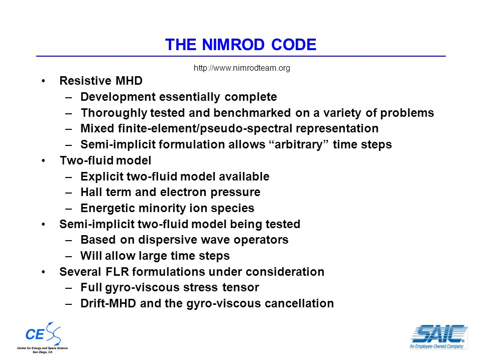THE NIMROD CODE Resistive MHD –Development essentially complete –Thoroughly tested and benchmarked on a variety of problems –Mixed finite-element/pseudo-spectral representation –Semi-implicit formulation allows arbitrary time steps Two-fluid model –Explicit two-fluid model available –Hall term and electron pressure –Energetic minority ion species Semi-implicit two-fluid model being tested –Based on dispersive wave operators –Will allow large time steps Several FLR formulations under consideration –Full gyro-viscous stress tensor –Drift-MHD and the gyro-viscous cancellation http://www.nimrodteam.org