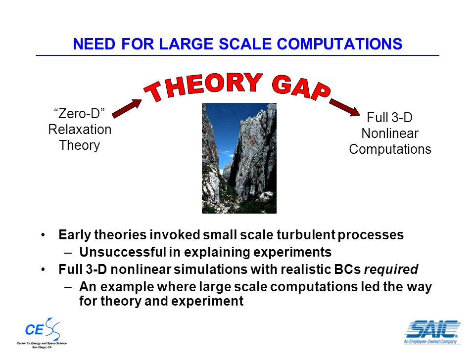 NEED FOR LARGE SCALE COMPUTATIONS Early theories invoked small scale turbulent processes –Unsuccessful in explaining experiments Full 3-D nonlinear simulations with realistic BCs required –An example where large scale computations led the way for theory and experiment Zero-D Relaxation Theory Full 3-D Nonlinear Computations