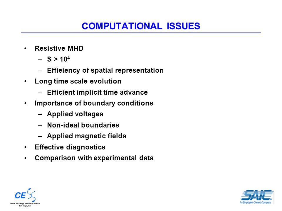 COMPUTATIONAL ISSUES Resistive MHD –S > 10 4 –Effieiency of spatial representation Long time scale evolution –Efficient implicit time advance Importance of boundary conditions –Applied voltages –Non-ideal boundaries –Applied magnetic fields Effective diagnostics Comparison with experimental data