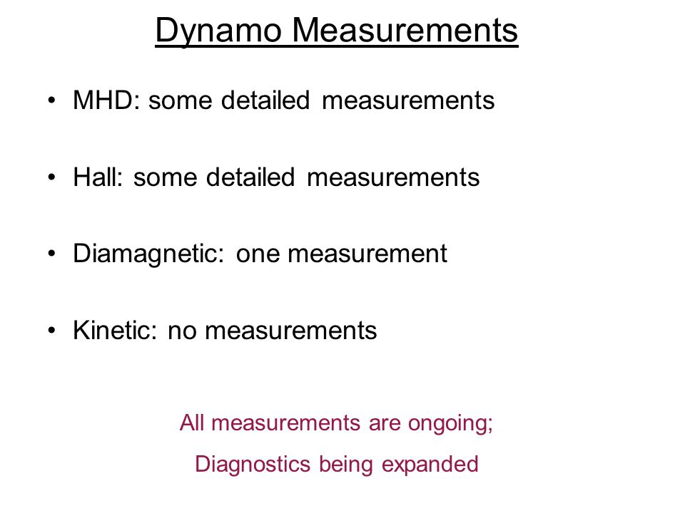 Dynamo Measurements MHD: some detailed measurements Hall: some detailed measurements Diamagnetic: one measurement Kinetic: no measurements All measurements are ongoing; Diagnostics being expanded