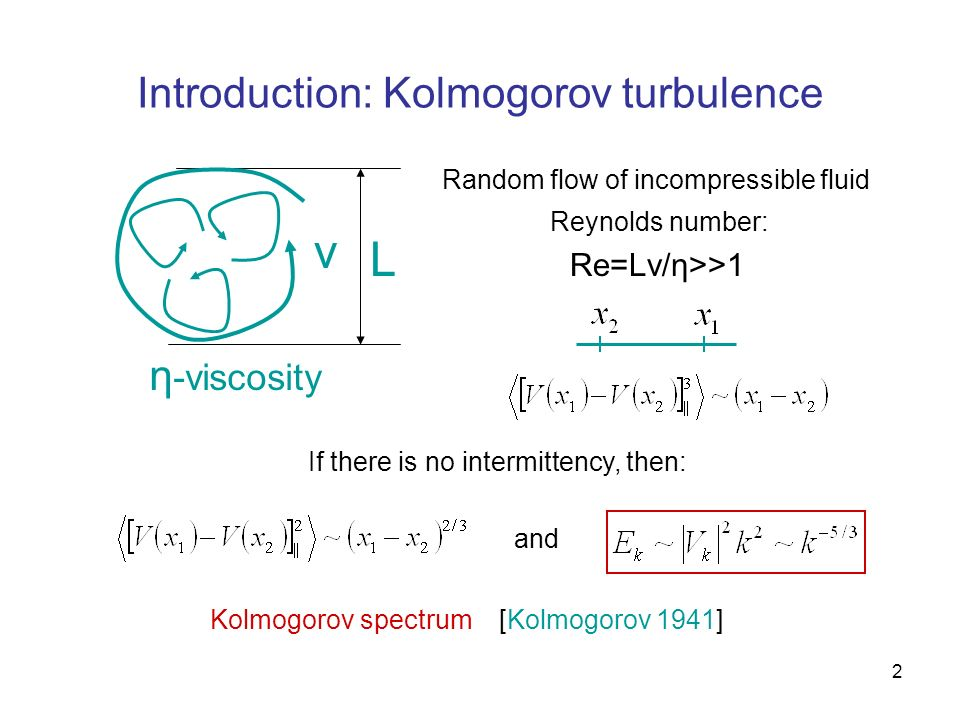 2 Introduction: Kolmogorov turbulence L v Re=Lv/η>>1 Reynolds number: Random flow of incompressible fluid η -viscosity If there is no intermittency, t