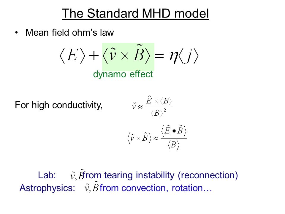 The Standard MHD model Mean field ohms law dynamo effect For high conductivity, Lab: from tearing instability (reconnection) Astrophysics: from convection, rotation…