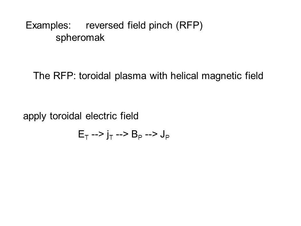 Examples: reversed field pinch (RFP) spheromak The RFP: toroidal plasma with helical magnetic field apply toroidal electric field E T --> j T --> B P --> J P