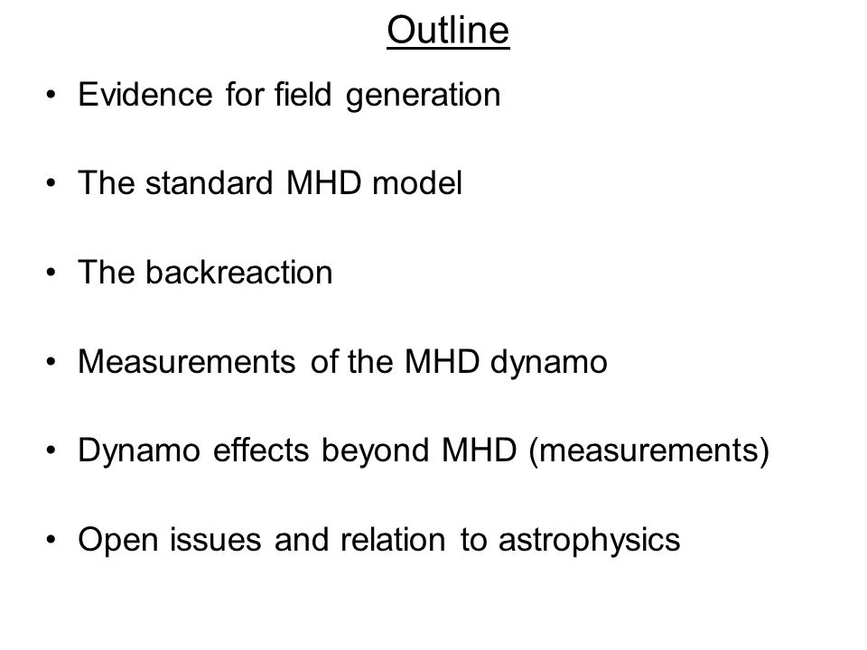 Outline Evidence for field generation The standard MHD model The backreaction Measurements of the MHD dynamo Dynamo effects beyond MHD (measurements) Open issues and relation to astrophysics