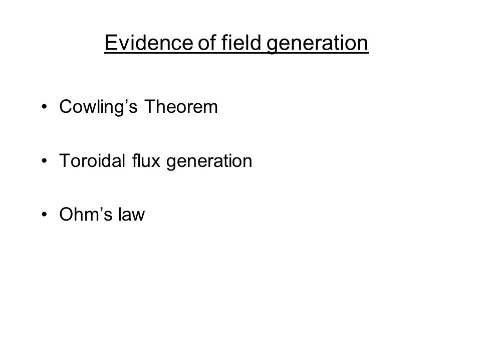 Evidence of field generation Cowlings Theorem Toroidal flux generation Ohms law