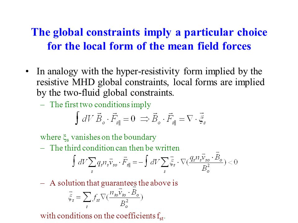 The global constraints imply a particular choice for the local form of the mean field forces In analogy with the hyper-resistivity form implied by the resistive MHD global constraints, local forms are implied by the two-fluid global constraints.