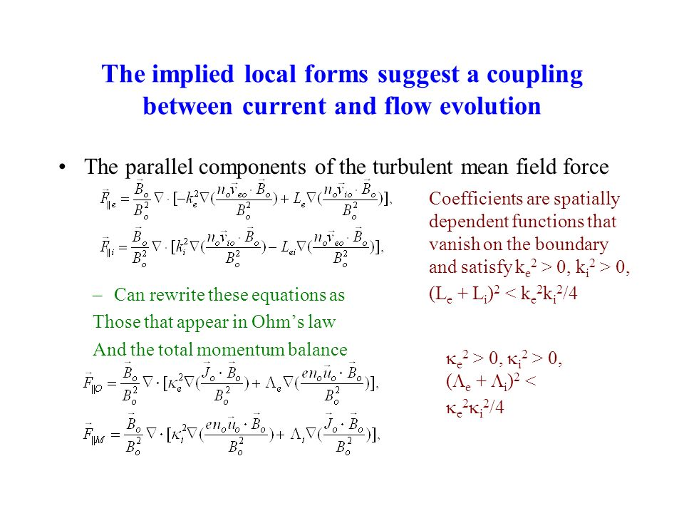 The implied local forms suggest a coupling between current and flow evolution The parallel components of the turbulent mean field force –Can rewrite these equations as Those that appear in Ohms law And the total momentum balance Coefficients are spatially dependent functions that vanish on the boundary and satisfy k e 2 > 0, k i 2 > 0, (L e + L i ) 2 < k e 2 k i 2 /4 e 2 > 0, i 2 > 0, ( e + i ) 2 < e 2 i 2 /4