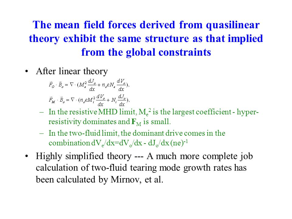 The mean field forces derived from quasilinear theory exhibit the same structure as that implied from the global constraints After linear theory –In the resistive MHD limit, M e 2 is the largest coefficient - hyper- resistivity dominates and F M is small.