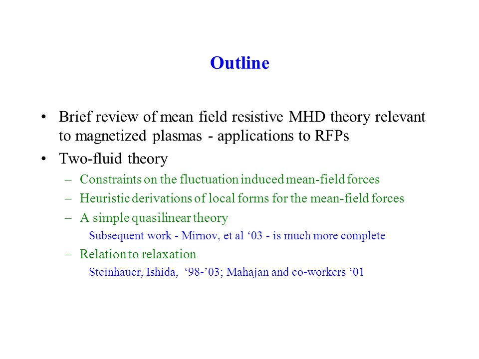Outline Brief review of mean field resistive MHD theory relevant to magnetized plasmas - applications to RFPs Two-fluid theory –Constraints on the fluctuation induced mean-field forces –Heuristic derivations of local forms for the mean-field forces –A simple quasilinear theory Subsequent work - Mirnov, et al 03 - is much more complete –Relation to relaxation Steinhauer, Ishida, 98-03; Mahajan and co-workers 01