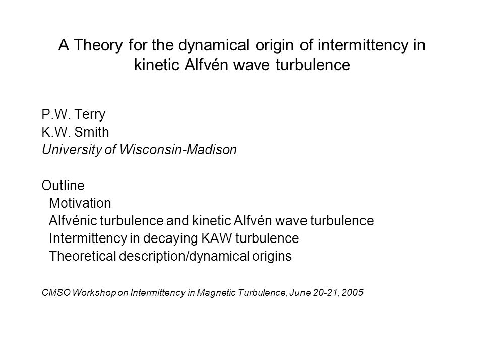 A Theory for the dynamical origin of intermittency in kinetic Alfvén wave turbulence P.W. Terry K.W. Smith University of Wisconsin-Madison Outline Mot