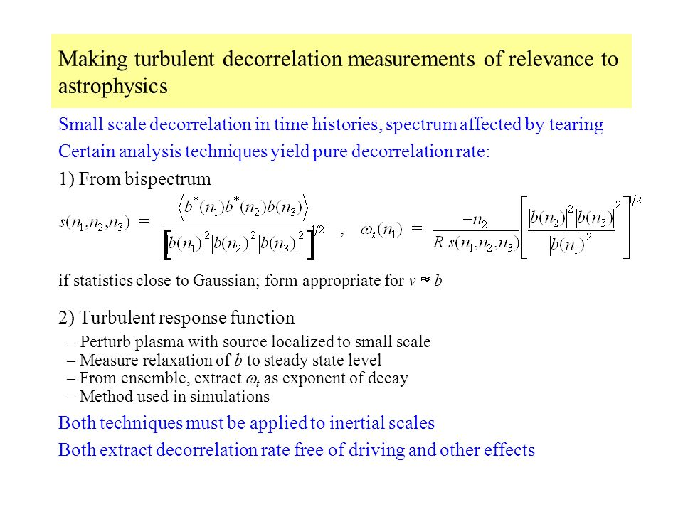 Making turbulent decorrelation measurements of relevance to astrophysics Small scale decorrelation in time histories, spectrum affected by tearing Certain analysis techniques yield pure decorrelation rate: 1) From bispectrum, if statistics close to Gaussian; form appropriate for v b 2) Turbulent response function – Perturb plasma with source localized to small scale – Measure relaxation of b to steady state level – From ensemble, extract t as exponent of decay – Method used in simulations Both techniques must be applied to inertial scales Both extract decorrelation rate free of driving and other effects