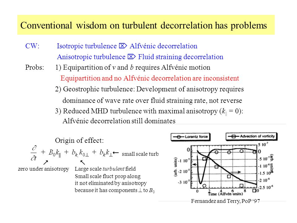 Conventional wisdom on turbulent decorrelation has problems CW: Isotropic turbulence Alfvénic decorrelation Anisotropic turbulence Fluid straining decorrelation Probs:1) Equipartition of v and b requires Alfvénic motion Equipartition and no Alfvénic decorrelation are inconsistent 2) Geostrophic turbulence: Development of anisotropy requires dominance of wave rate over fluid straining rate, not reverse 3) Reduced MHD turbulence with maximal anisotropy (k || = 0): Alfvénic decorrelation still dominates Origin of effect: zero under anisotropy Large scale turbulent field Small scale fluct prop along it not eliminated by anisotropy because it has components to B 0 small scale turb field Fernandez and Terry, PoP 97