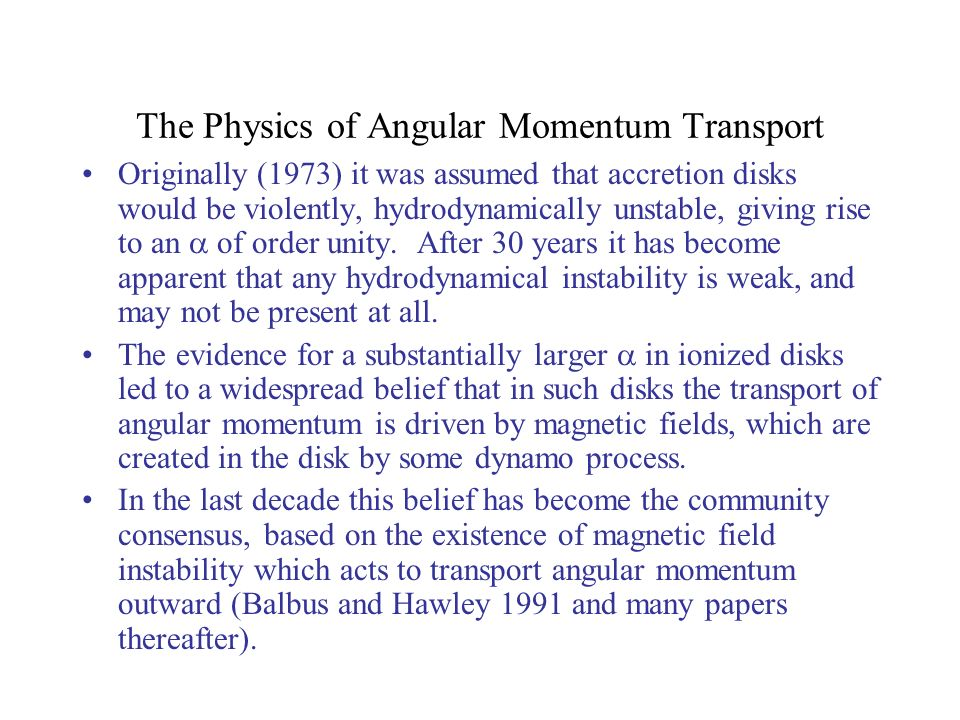 The Physics of Angular Momentum Transport Originally (1973) it was assumed that accretion disks would be violently, hydrodynamically unstable, giving rise to an of order unity.