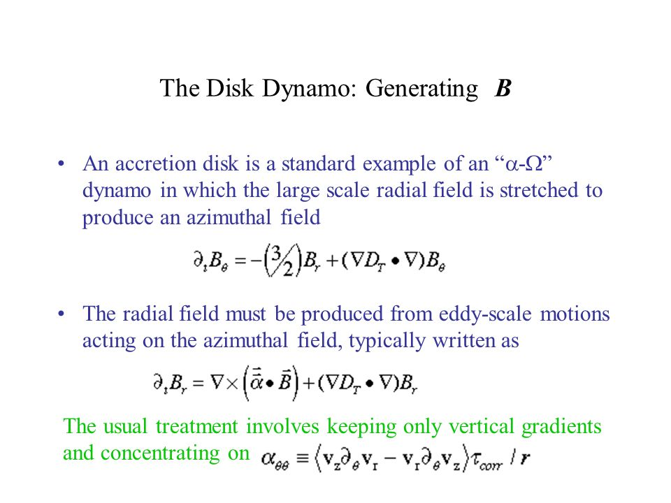 The Disk Dynamo: Generating B An accretion disk is a standard example of an - dynamo in which the large scale radial field is stretched to produce an azimuthal field The radial field must be produced from eddy-scale motions acting on the azimuthal field, typically written as The usual treatment involves keeping only vertical gradients and concentrating on