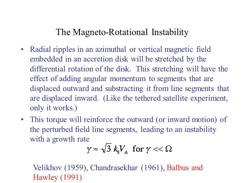 The Magneto-Rotational Instability Radial ripples in an azimuthal or vertical magnetic field embedded in an accretion disk will be stretched by the differential rotation of the disk.