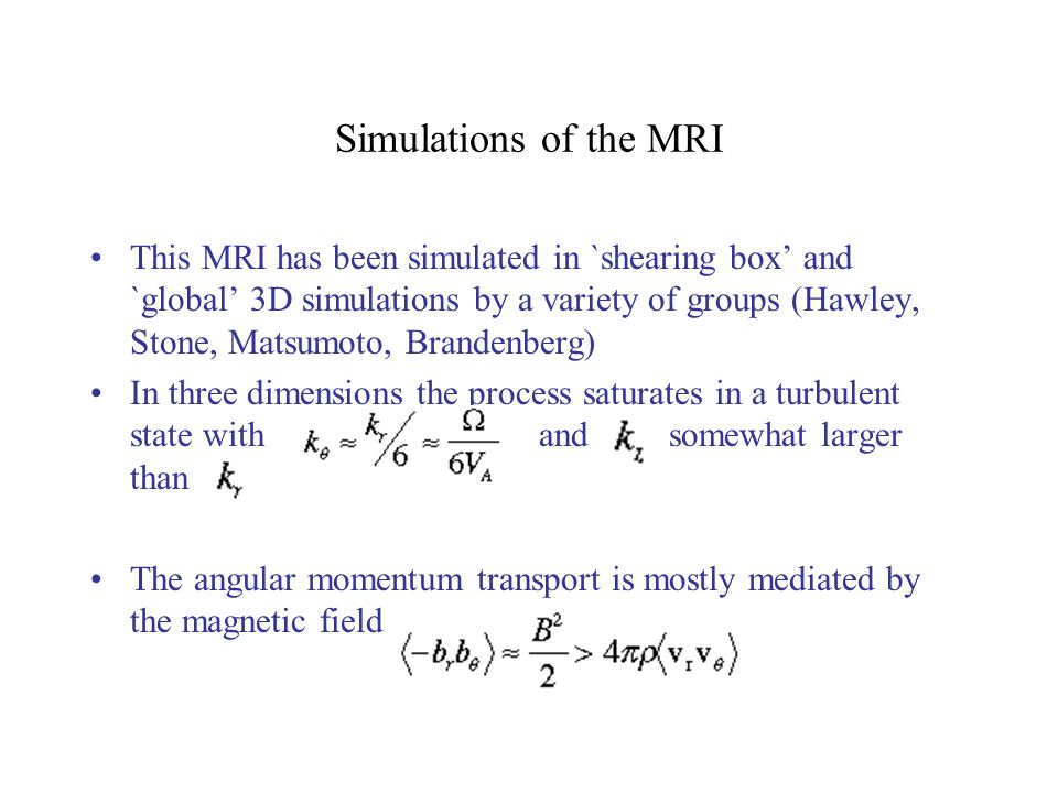 Simulations of the MRI This MRI has been simulated in `shearing box and `global 3D simulations by a variety of groups (Hawley, Stone, Matsumoto, Brandenberg) In three dimensions the process saturates in a turbulent state with and somewhat larger than The angular momentum transport is mostly mediated by the magnetic field