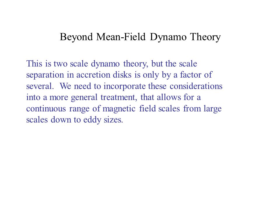 Beyond Mean-Field Dynamo Theory This is two scale dynamo theory, but the scale separation in accretion disks is only by a factor of several.