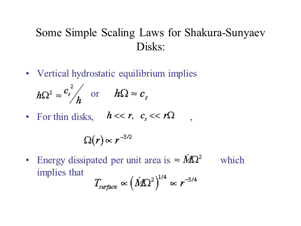 Some Simple Scaling Laws for Shakura-Sunyaev Disks: Vertical hydrostatic equilibrium implies For thin disks,, Energy dissipated per unit area is which implies that or