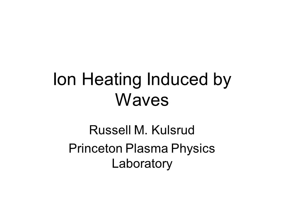 Ion Heating Induced by Waves Russell M. Kulsrud Princeton Plasma Physics Laboratory