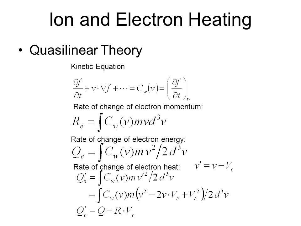 Ion and Electron Heating Quasilinear Theory Kinetic Equation Rate of change of electron momentum: Rate of change of electron energy: Rate of change of electron heat: