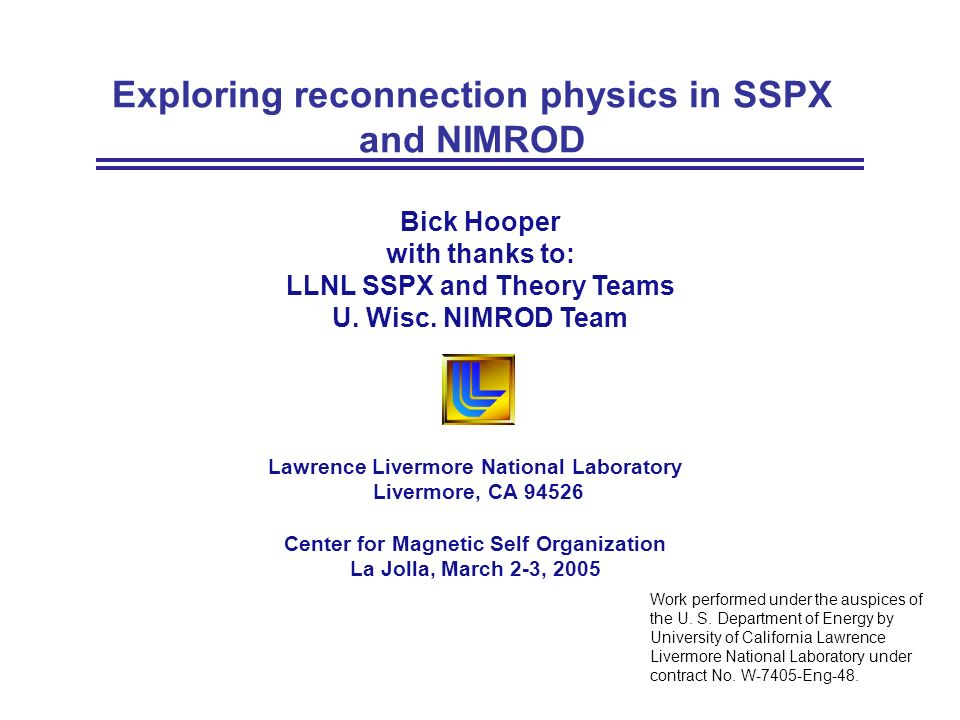 Exploring reconnection physics in SSPX and NIMROD Lawrence Livermore National Laboratory Livermore, CA 94526 Center for Magnetic Self Organization La Jolla, March 2-3, 2005 Work performed under the auspices of the U.