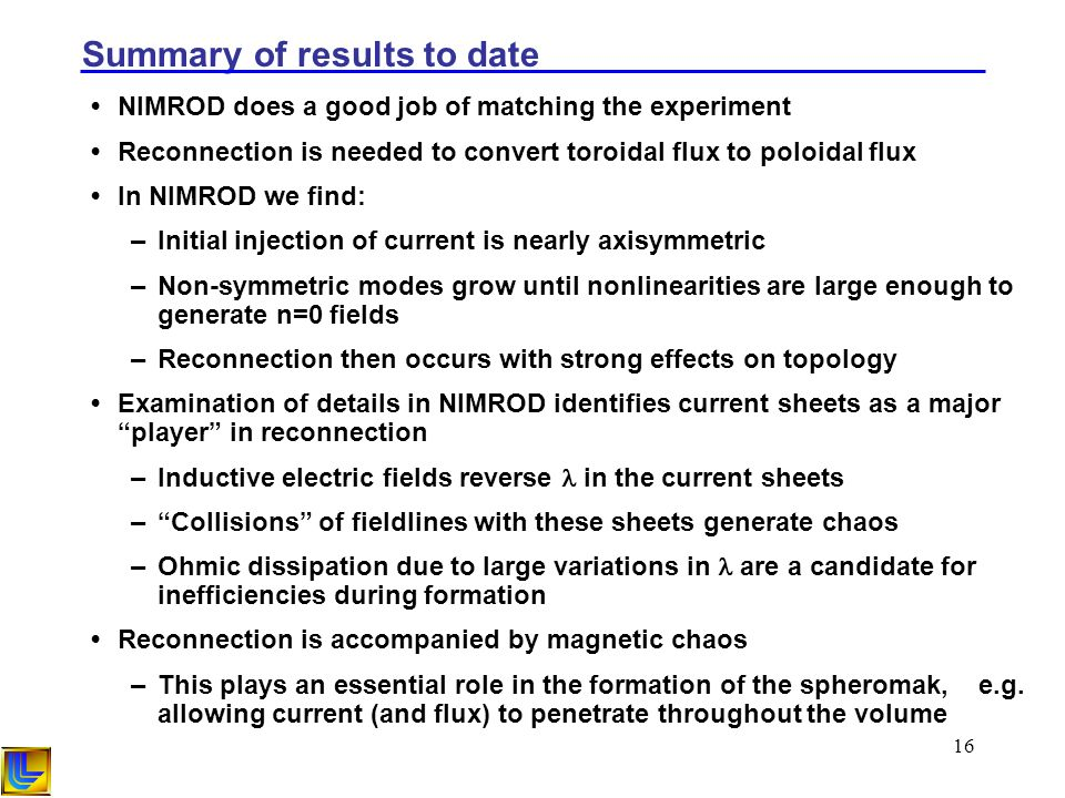 16 Summary of results to date NIMROD does a good job of matching the experiment Reconnection is needed to convert toroidal flux to poloidal flux In NIMROD we find: –Initial injection of current is nearly axisymmetric –Non-symmetric modes grow until nonlinearities are large enough to generate n=0 fields –Reconnection then occurs with strong effects on topology Examination of details in NIMROD identifies current sheets as a major player in reconnection –Inductive electric fields reverse in the current sheets –Collisions of fieldlines with these sheets generate chaos –Ohmic dissipation due to large variations in are a candidate for inefficiencies during formation Reconnection is accompanied by magnetic chaos –This plays an essential role in the formation of the spheromak, e.g.