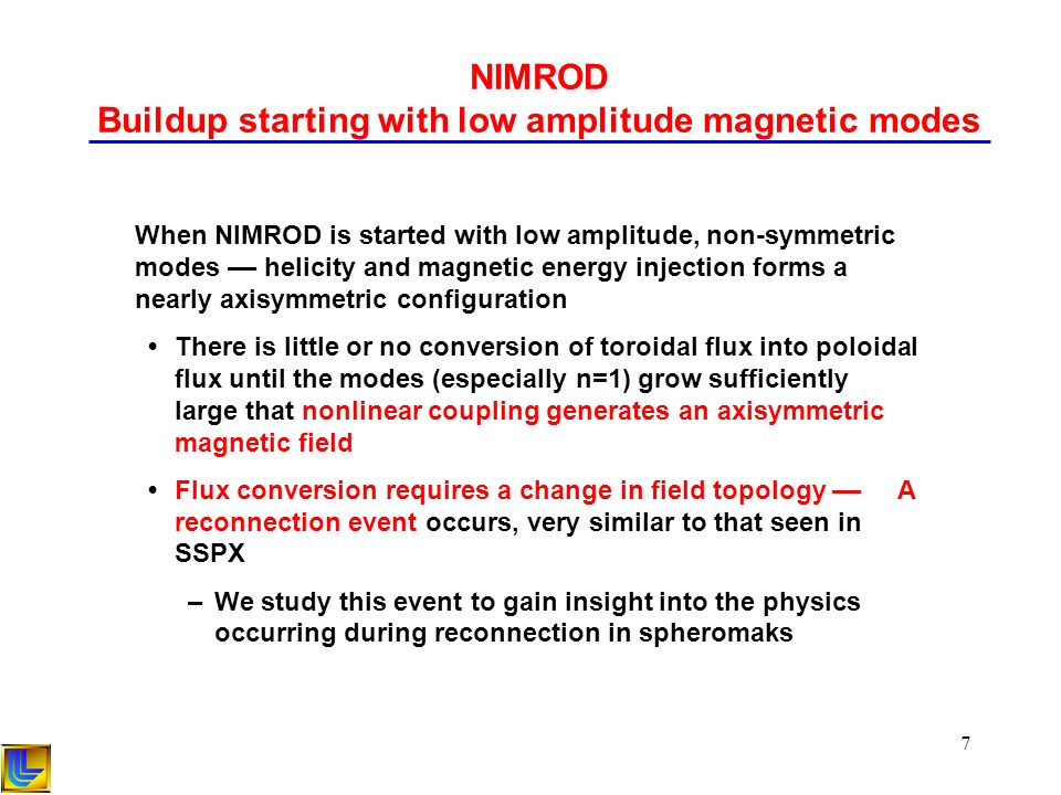 7 NIMROD Buildup starting with low amplitude magnetic modes When NIMROD is started with low amplitude, non-symmetric modes –– helicity and magnetic energy injection forms a nearly axisymmetric configuration There is little or no conversion of toroidal flux into poloidal flux until the modes (especially n=1) grow sufficiently large that nonlinear coupling generates an axisymmetric magnetic field Flux conversion requires a change in field topology –– A reconnection event occurs, very similar to that seen in SSPX –We study this event to gain insight into the physics occurring during reconnection in spheromaks