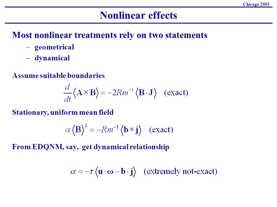 Nonlinear effects Chicago 2003 Most nonlinear treatments rely on two statements –geometrical –dynamical Assume suitable boundaries Stationary, uniform mean field From EDQNM, say, get dynamical relationship