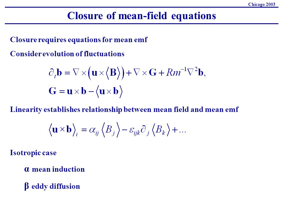 Closure of mean-field equations Chicago 2003 Closure requires equations for mean emf Consider evolution of fluctuations Isotropic case α mean induction β eddy diffusion Linearity establishes relationship between mean field and mean emf