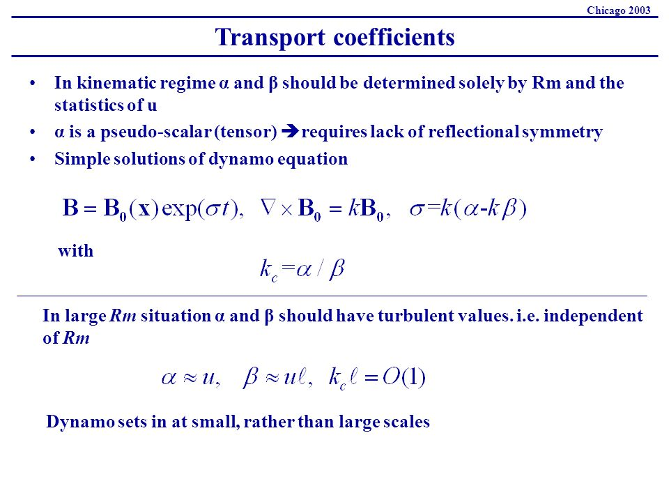 Transport coefficients Chicago 2003 In kinematic regime α and β should be determined solely by Rm and the statistics of u α is a pseudo-scalar (tensor) requires lack of reflectional symmetry Simple solutions of dynamo equation with In large Rm situation α and β should have turbulent values.
