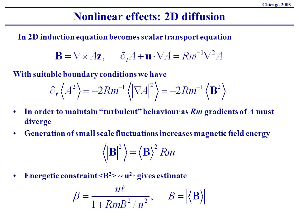 Nonlinear effects: 2D diffusion Chicago 2003 In 2D induction equation becomes scalar transport equation With suitable boundary conditions we have In order to maintain turbulent behaviour as Rm gradients of A must diverge Generation of small scale fluctuations increases magnetic field energy Energetic constraint ~ u 2, gives estimate