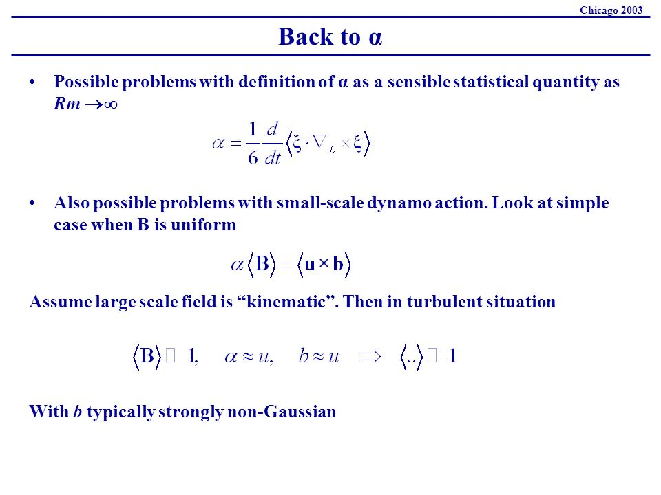 Back to α Chicago 2003 Possible problems with definition of α as a sensible statistical quantity as Rm Also possible problems with small-scale dynamo action.