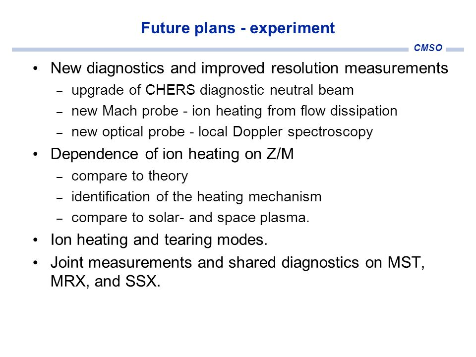 CMSO Future plans - experiment New diagnostics and improved resolution measurements – upgrade of CHERS diagnostic neutral beam – new Mach probe - ion