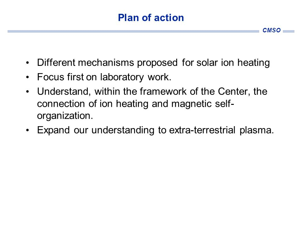 CMSO Plan of action Different mechanisms proposed for solar ion heating Focus first on laboratory work. Understand, within the framework of the Center