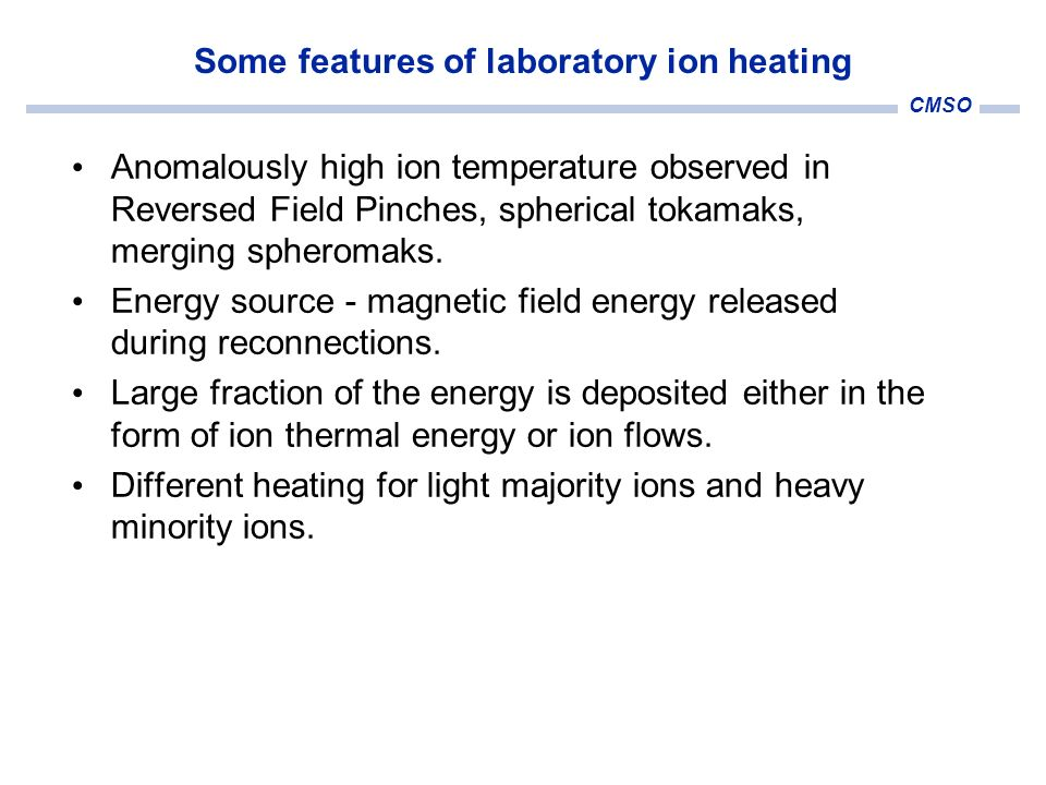 CMSO Some features of laboratory ion heating Anomalously high ion temperature observed in Reversed Field Pinches, spherical tokamaks, merging spheroma