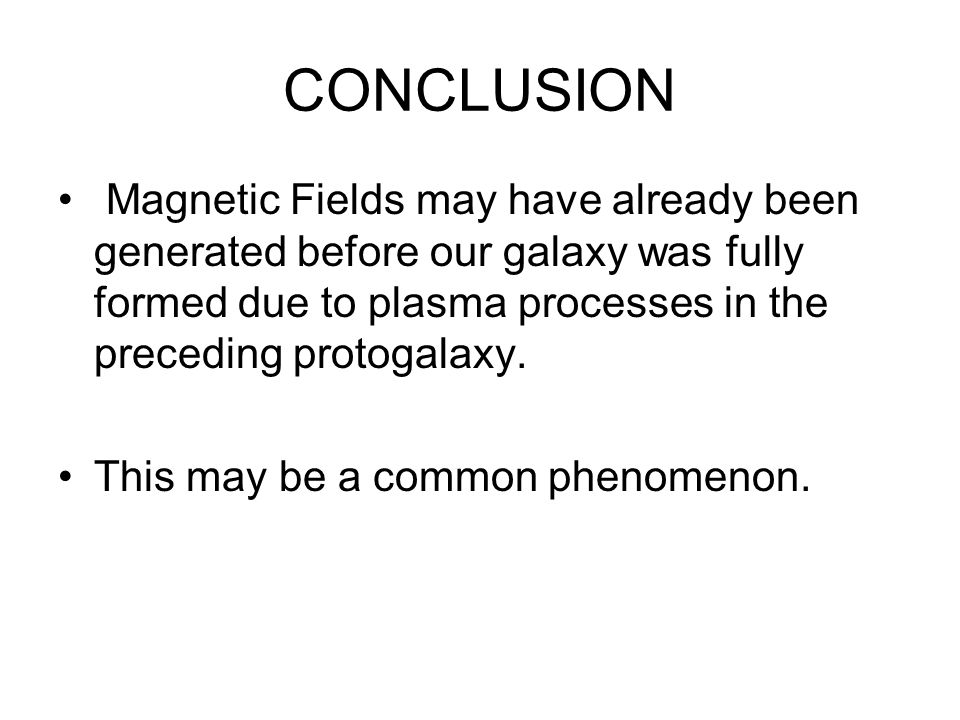CONCLUSION Magnetic Fields may have already been generated before our galaxy was fully formed due to plasma processes in the preceding protogalaxy.